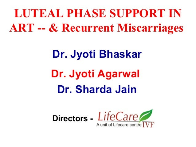 LUTEAL PHASE SUPPORT IN ART -- & Recurrent Miscarriages Dr. Jyoti Bhaskar Dr. Jyoti Agarwal Dr. Sharda Jain Directors -