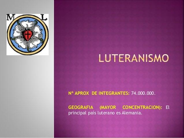 Nº APROX DE INTEGRANTES: 74.000.000.GEOGRAFIA (MAYOR CONCENTRACION): Elprincipal país luterano es Alemania.