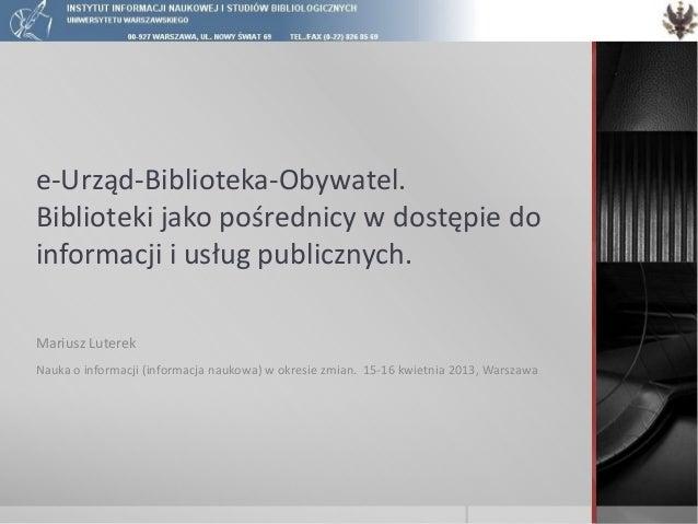 e-Urząd-Biblioteka-Obywatel.Biblioteki jako pośrednicy w dostępie doinformacji i usług publicznych.Mariusz LuterekNauka o ...