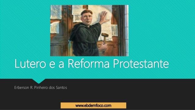 Lutero e a Reforma Protestante Erberson R. Pinheiro dos Santos www.ebdemfoco.com
