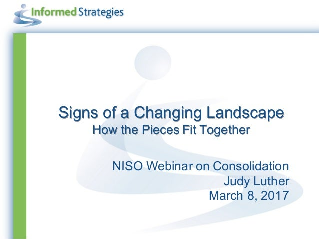 Signs of a Changing Landscape How the Pieces Fit Together NISO Webinar on Consolidation Judy Luther March 8, 2017