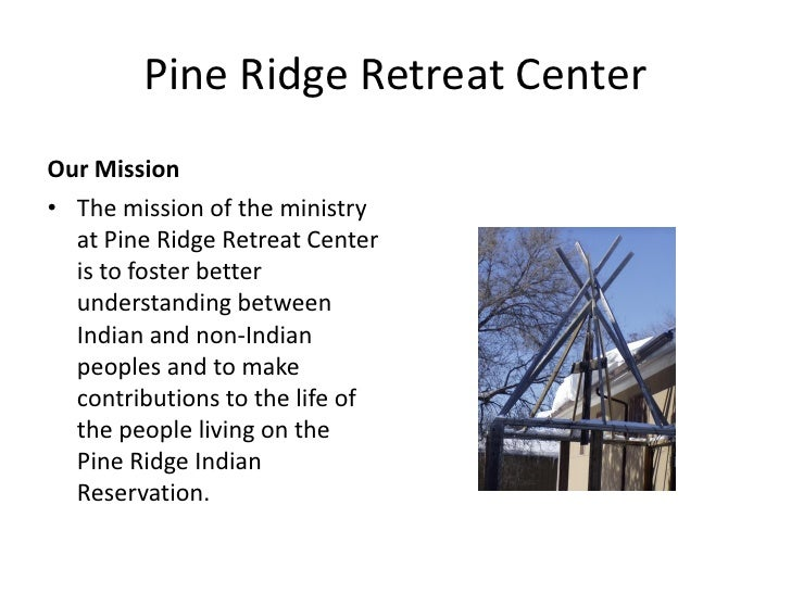 Pine Ridge Retreat Center Our Mission • The mission of the ministry   at Pine Ridge Retreat Center   is to foster better  ...