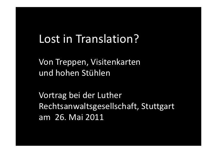 Lost in Translation?Von Treppen, Visitenkartenund hohen StühlenVortrag bei der LutherRechtsanwaltsgesellschaft, Stuttgarta...