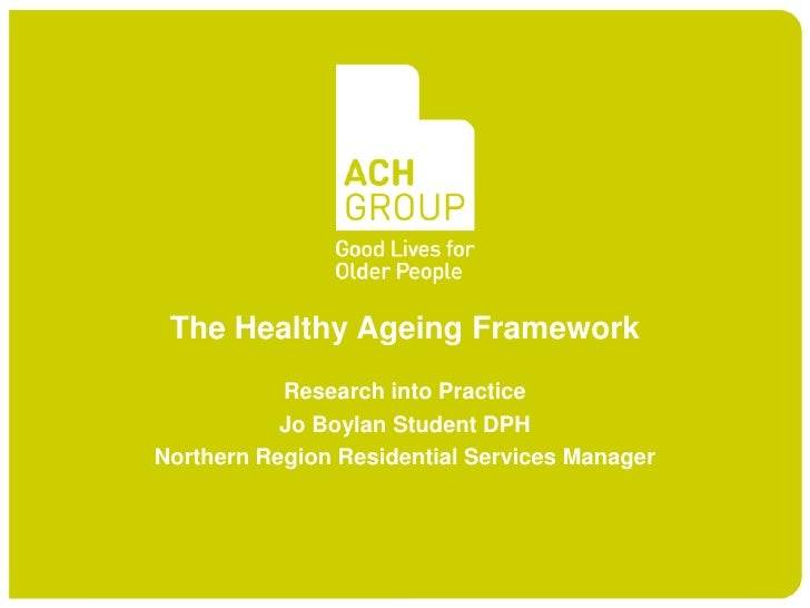 The Healthy Ageing Framework           Research into Practice           Jo Boylan Student DPHNorthern Region Residential S...