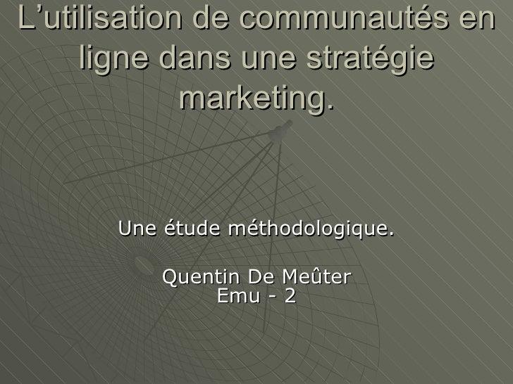 L'utilisation de communautés en ligne dans une stratégie marketing. Une étude méthodologique. Quentin De Meûter Emu - 2