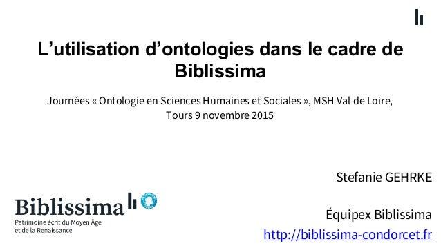 L'utilisation d'ontologies dans le cadre de Biblissima Stefanie GEHRKE Équipex Biblissima http://biblissima-condorcet.fr J...