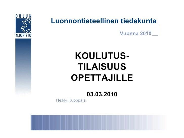 Luonnontieteellinen tiedekunta KOULUTUS- TILAISUUS OPETTAJILLE 03.03.2010 Heikki Kuoppala Vuonna 2010