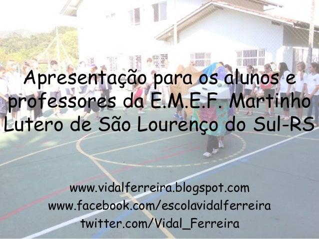 Apresentação para os alunos eprofessores da E.M.E.F. MartinhoLutero de São Lourenço do Sul-RS       www.vidalferreira.blog...