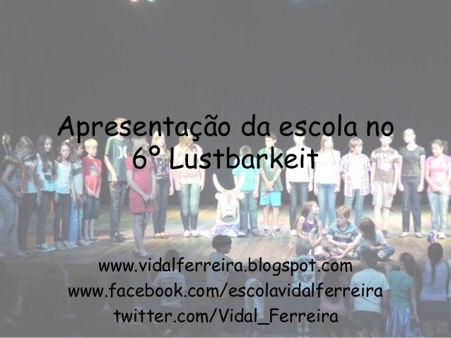 Apresentação da escola no     6º Lustbarkeit   www.vidalferreira.blogspot.comwww.facebook.com/escolavidalferreira     twit...
