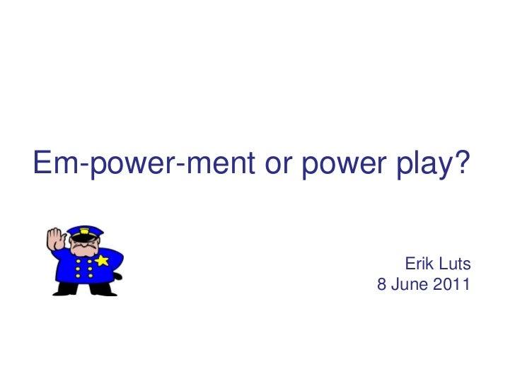 Em-power-ment or power play?                        Erik Luts                     8 June 2011
