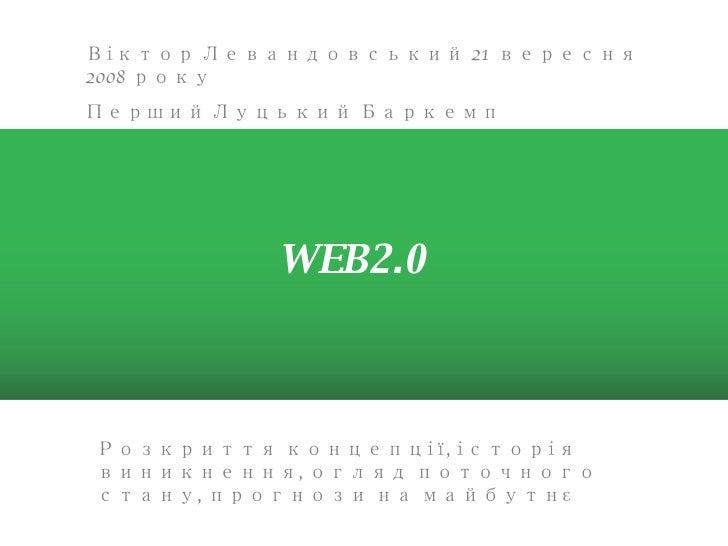 Розкриття концепції, історія виникнення, огляд поточного стану, прогнози на майбутн є WEB2.0 Віктор Левандовський 21 верес...