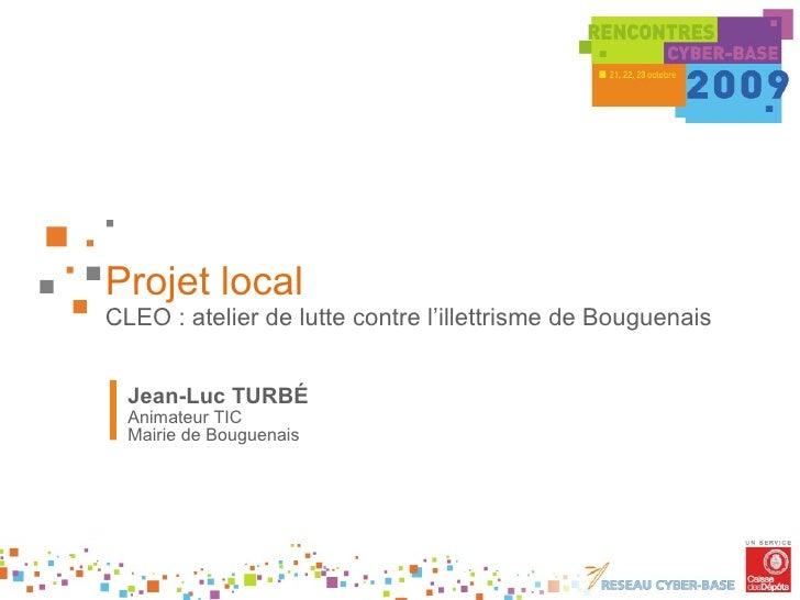 Projet local CLEO : atelier de lutte contre l'illettrisme de Bouguenais Jean-Luc TURBÉ Animateur TIC Mairie de Bouguenais