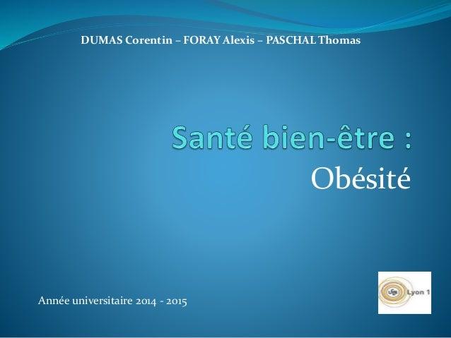 Obésité DUMAS Corentin – FORAY Alexis – PASCHAL Thomas Année universitaire 2014 - 2015