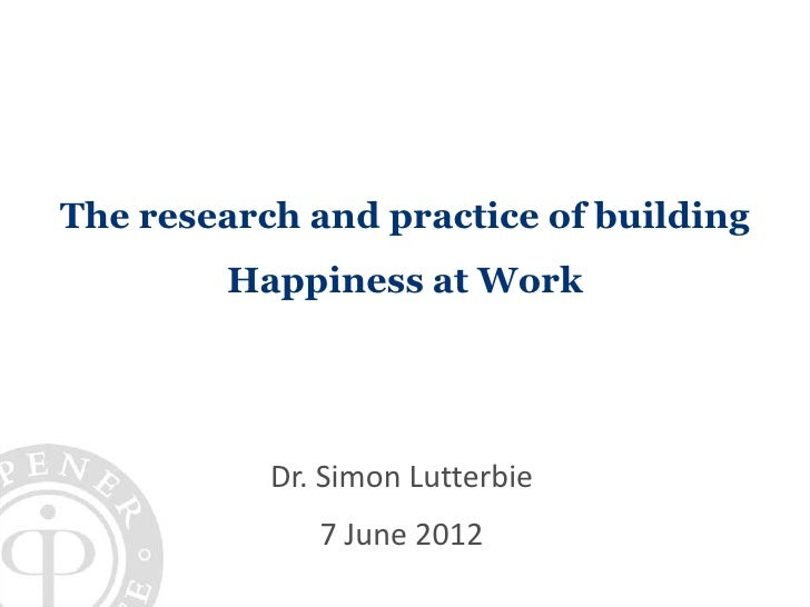 The research and practice of building        Happiness at Work           Dr. Simon Lutterbie              7 June 2012