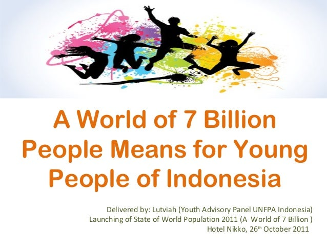 A World of 7 Billion People Means for Young People of Indonesia Delivered by: Lutviah (Youth Advisory Panel UNFPA Indonesi...