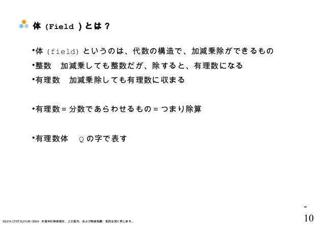 - 10©2014 OTETSUYUKI OISHI 本資料の無断配布、2次配布、および無断転載・転用は固く禁じます。 体 (Field )とは? 体 (field) というのは、代数の構造で、加減乗除ができるもの 整数 加減乗しても整数だ...