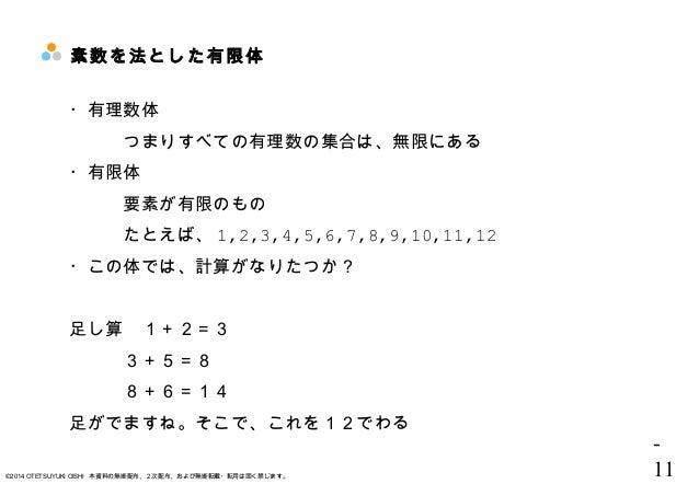 - 11©2014 OTETSUYUKI OISHI 本資料の無断配布、2次配布、および無断転載・転用は固く禁じます。 素数を法とした有限体  ・有理数体 つまりすべての有理数の集合は、無限にある ・有限体 要素が有限のもの たとえば、 1,2...