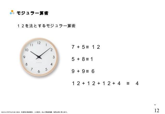 - 12©2014 OTETSUYUKI OISHI 本資料の無断配布、2次配布、および無断転載・転用は固く禁じます。 モジュラー算術 12を法とするモジュラー算術 7+5≡ 12 5+8≡1 9+9≡ 6 12+12+12+4 ≡ 4