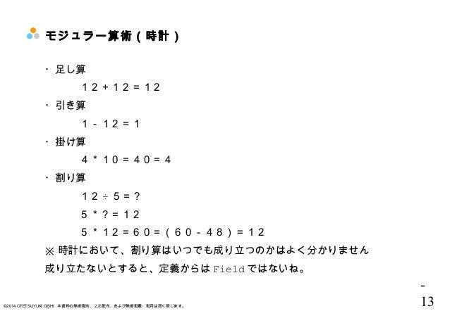 - 13©2014 OTETSUYUKI OISHI 本資料の無断配布、2次配布、および無断転載・転用は固く禁じます。 モジュラー算術(時計) ・足し算 12+12=12 ・引き算 1-12=1 ・掛け算 4*10=40=4 ・割り算 12 ÷...