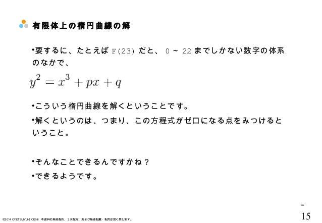 - 15©2014 OTETSUYUKI OISHI 本資料の無断配布、2次配布、および無断転載・転用は固く禁じます。 有限体上の楕円曲線の解 要するに、たとえば F(23) だと、 0 ~ 22 までしかない数字の体系 のなかで、 こうい...