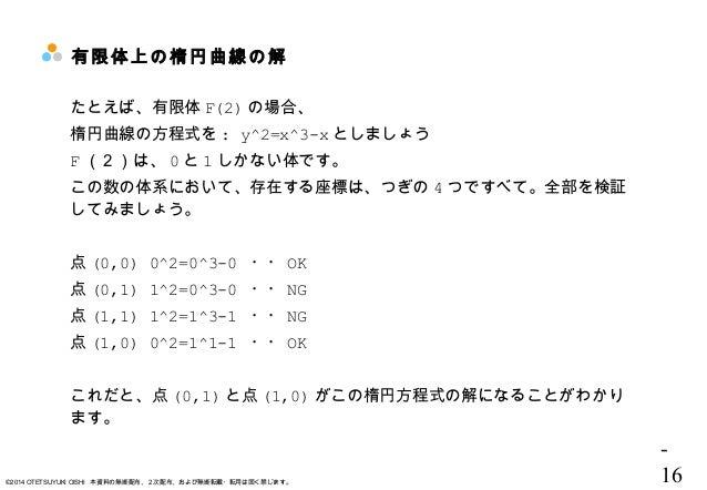 - 16©2014 OTETSUYUKI OISHI 本資料の無断配布、2次配布、および無断転載・転用は固く禁じます。 有限体上の楕円曲線の解  たとえば、有限体 F(2) の場合、 楕円曲線の方程式を : y^2=x^3-x としましょう F...
