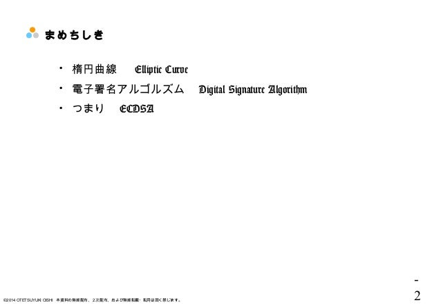- 2©2014 OTETSUYUKI OISHI 本資料の無断配布、2次配布、および無断転載・転用は固く禁じます。 まめちしき  楕円曲線   Elliptic Curve  電子署名アルゴルズム  Digital Signature A...