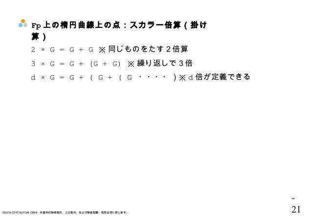 - 21©2014 OTETSUYUKI OISHI 本資料の無断配布、2次配布、および無断転載・転用は固く禁じます。 Fp 上の楕円曲線上の点:スカラー倍算(掛け 算) 2 × G = G + G ※ 同じものをたす2倍算 3 × G = G...