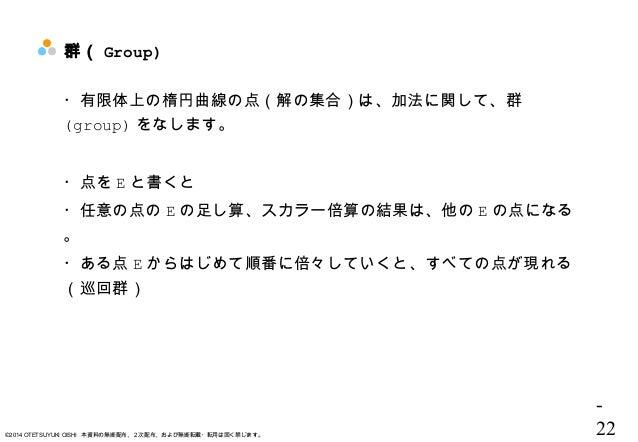 - 22©2014 OTETSUYUKI OISHI 本資料の無断配布、2次配布、および無断転載・転用は固く禁じます。 群( Group) ・有限体上の楕円曲線の点(解の集合)は、加法に関して、群 (group) をなします。 ・点を E と書...