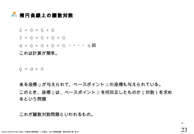 - 23©2014 OTETSUYUKI OISHI 本資料の無断配布、2次配布、および無断転載・転用は固く禁じます。 楕円曲線上の離散対数 2 × G = G + G 3 × G = G + G + G d × G = G + G + G ・...