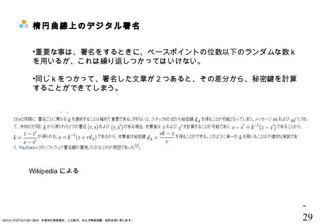 - 29©2014 OTETSUYUKI OISHI 本資料の無断配布、2次配布、および無断転載・転用は固く禁じます。 楕円曲線上のデジタル署名 •重要な事は、署名をするときに、ペースポイントの位数以下のランダムな数 k を用いるが、これは繰り...