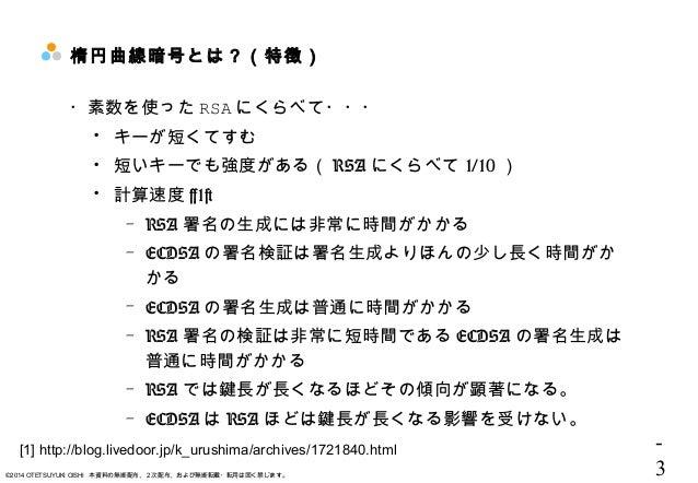 - 3©2014 OTETSUYUKI OISHI 本資料の無断配布、2次配布、および無断転載・転用は固く禁じます。 楕円曲線暗号とは?(特徴) ・素数を使った RSA にくらべて・・・  キーが短くてすむ  短いキーでも強度がある( RS...