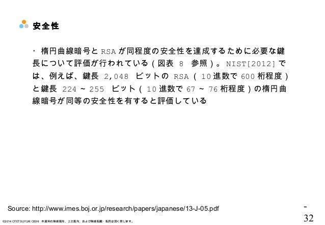 - 32©2014 OTETSUYUKI OISHI 本資料の無断配布、2次配布、および無断転載・転用は固く禁じます。 安全性 ・楕円曲線暗号と RSA が同程度の安全性を達成するために必要な鍵 長について評価が行われている(図表 8 参照)。...