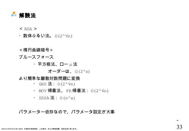 - 33©2014 OTETSUYUKI OISHI 本資料の無断配布、2次配布、および無断転載・転用は固く禁じます。 解読法 < RSA > ・数体ふるい法。 Ο(2^√n) <楕円曲線暗号> ブルースフォース ・平方根法、ロー ρ 法  オ...