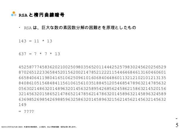 - 5©2014 OTETSUYUKI OISHI 本資料の無断配布、2次配布、および無断転載・転用は固く禁じます。 RSA と楕円曲線暗号 ・ RSA は、巨大な数の素因数分解の困難さを原理としたもの 143 = 11 * 13 637 = ...