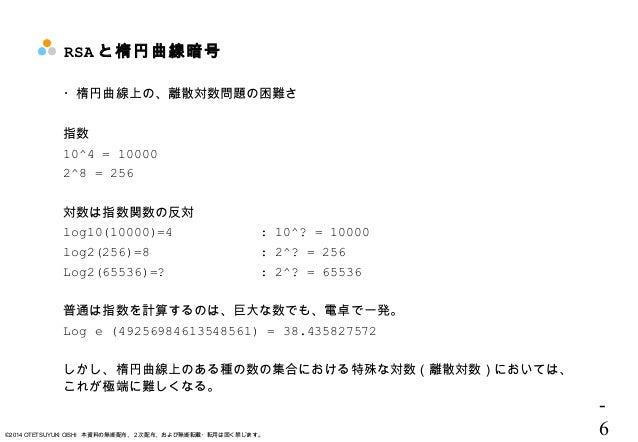 - 6©2014 OTETSUYUKI OISHI 本資料の無断配布、2次配布、および無断転載・転用は固く禁じます。 RSA と楕円曲線暗号 ・楕円曲線上の、離散対数問題の困難さ 指数 10^4 = 10000 2^8 = 256 対数は指数関...