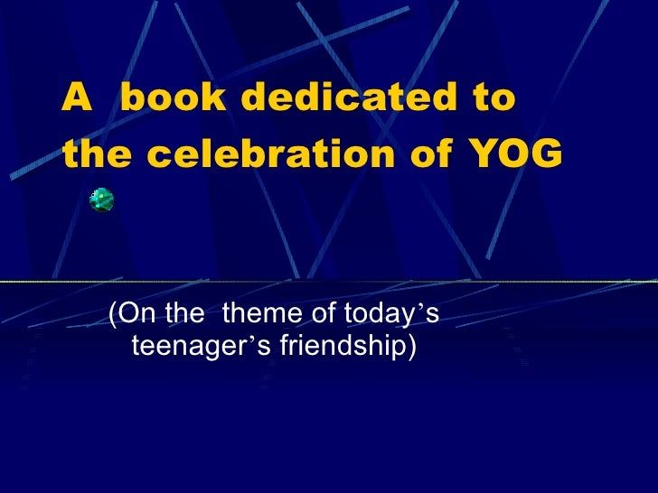 A  book dedicated to the celebration of YOG (On the  theme of today ' s teenager ' s friendship)