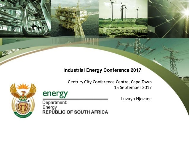 Industrial Energy Conference 2017 Century City Conference Centre, Cape Town 15 September 2017 Luvuyo Njovane