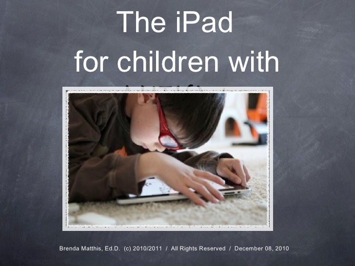 <ul><li>The  iPad   </li></ul><ul><li>for children with  AutisM   </li></ul>Brenda Matthis, Ed.D.  (c) 2010/2011  /  All R...
