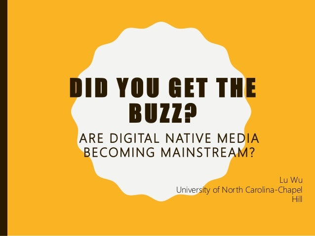 DID YOU GET THE BUZZ? ARE DIGITAL NATIVE MEDIA BECOMING MAINSTREAM? Lu Wu University of North Carolina-Chapel Hill