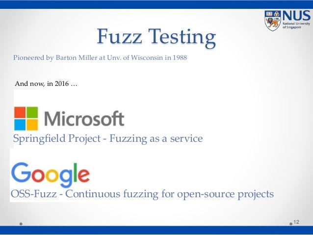 Fuzz Testing 12 Springfield Project - Fuzzing as a service OSS-Fuzz - Continuous fuzzing for open-source projects Pioneere...