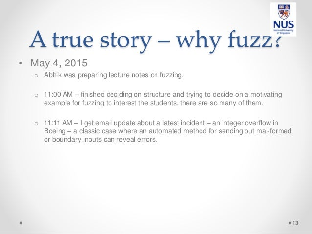 A true story – why fuzz? • May 4, 2015 o Abhik was preparing lecture notes on fuzzing. o 11:00 AM – finished deciding on s...