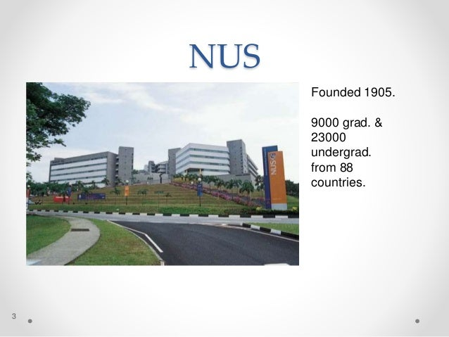 NUS 3 Founded 1905. 9000 grad. & 23000 undergrad. from 88 countries.
