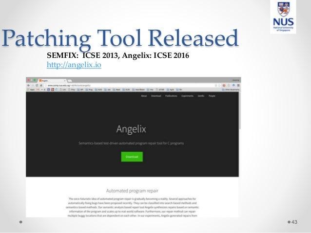 Patching Tool Released 43 SEMFIX: ICSE 2013, Angelix: ICSE 2016 http://angelix.io