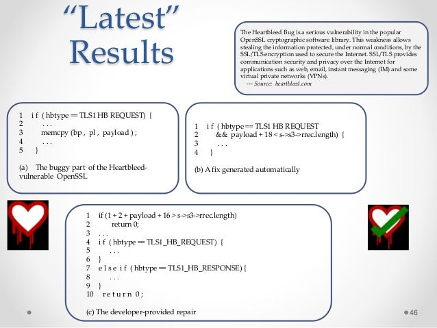 """""""Latest"""" Results 46 1 i f ( hbtype == TLS1 HB REQUEST) { 2 . . . 3 memcpy (bp , pl , payload ) ; 4 . . . 5 } (a) The buggy..."""