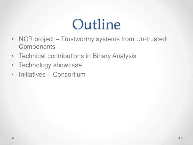 Outline • NCR project – Trustworthy systems from Un-trusted Components • Technical contributions in Binary Analysis • Tech...