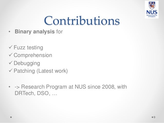Contributions • Binary analysis for  Fuzz testing  Comprehension  Debugging  Patching (Latest work) • -> Research Prog...