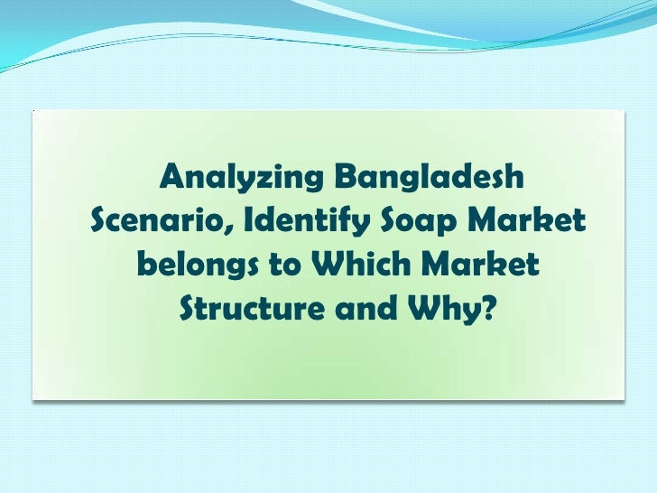 Analyzing Bangladesh Scenario, Identify Soap Market belongs to Which Market Structure and Why?<br />