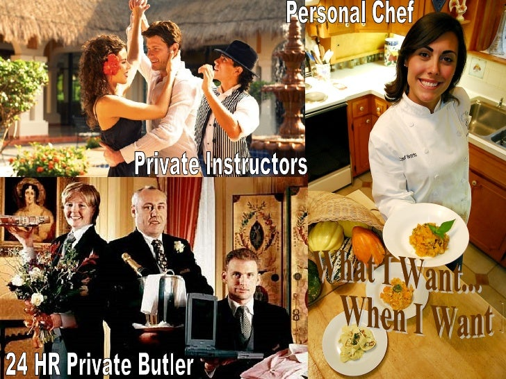 What I Want...  When I Want It 24 HR Private Butler Private Instructors Personal Chef
