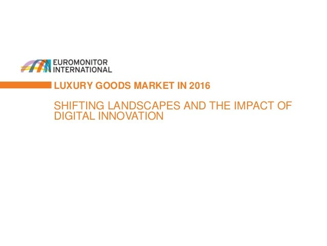 LUXURY GOODS MARKET IN 2016 SHIFTING LANDSCAPES AND THE IMPACT OF DIGITAL INNOVATION