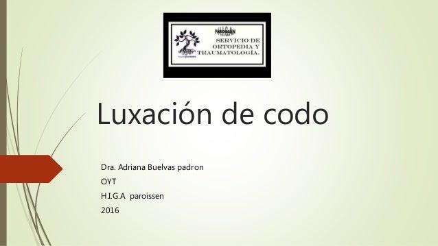 Luxación de codo Dra. Adriana Buelvas padron OYT H.I.G.A paroissen 2016